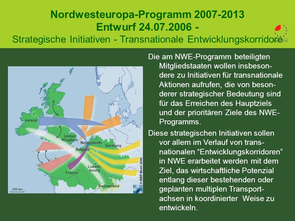Nordwesteuropa-Programm 2007-2013 Entwurf 24.07.2006 - Strategische Initiativen - Transnationale Entwicklungskorridore Die am NWE-Programm beteiligten Mitgliedstaaten wollen insbeson- dere zu Initiativen für transnationale Aktionen aufrufen, die von beson- derer strategischer Bedeutung sind für das Erreichen des Hauptziels und der prioritären Ziele des NWE- Programms.