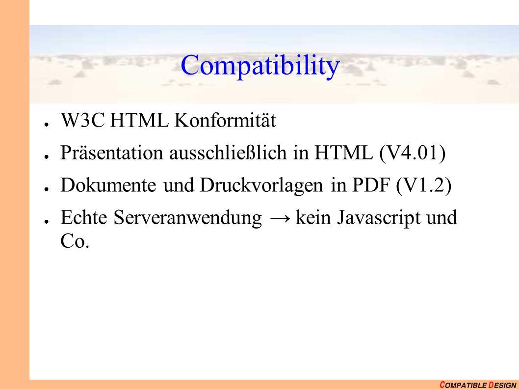 Compatibility ● W3C HTML Konformität ● Präsentation ausschließlich in HTML (V4.01) ● Dokumente und Druckvorlagen in PDF (V1.2) ● Echte Serveranwendung → kein Javascript und Co.