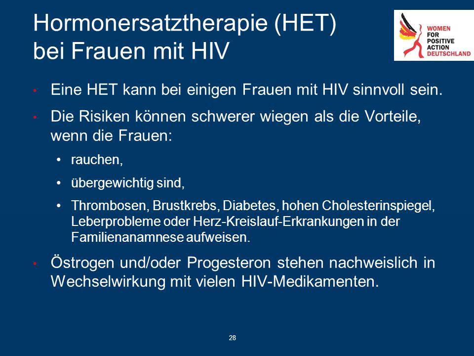 28 Hormonersatztherapie (HET) bei Frauen mit HIV Eine HET kann bei einigen Frauen mit HIV sinnvoll sein. Die Risiken können schwerer wiegen als die Vo