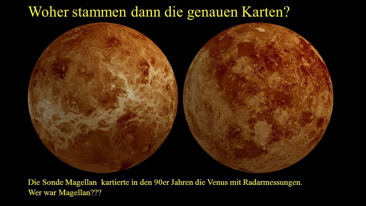 Woher stammen dann die genauen Karten? Die Sonde Magellan kartierte in den 90er Jahren die Venus mit Radarmessungen. Wer war Magellan???