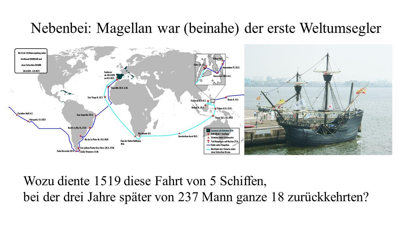 Nebenbei: Magellan war (beinahe) der erste Weltumsegler Wozu diente 1519 diese Fahrt von 5 Schiffen, bei der drei Jahre später von 237 Mann ganze 18 z