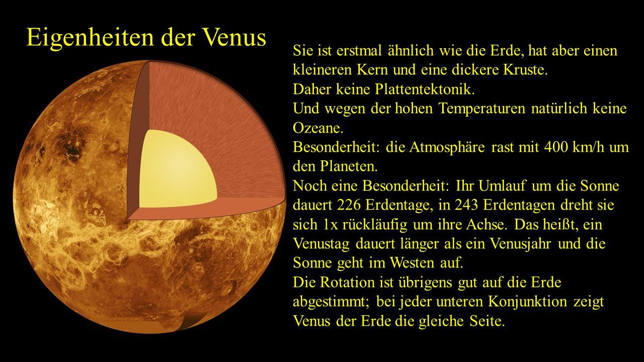 Eigenheiten der Venus Sie ist erstmal ähnlich wie die Erde, hat aber einen kleineren Kern und eine dickere Kruste. Daher keine Plattentektonik. Und we
