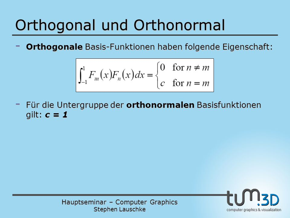 Hauptseminar – Computer Graphics Stephen Lauschke computer graphics & visualization Orthogonal und Orthonormal - Orthogonale Basis-Funktionen haben fo