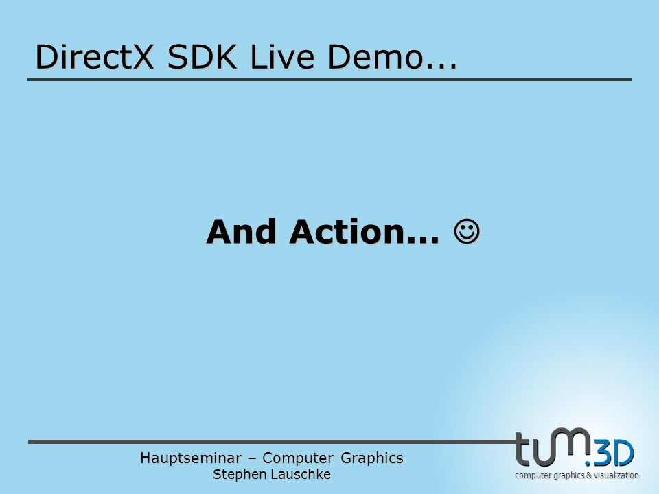 Hauptseminar – Computer Graphics Stephen Lauschke computer graphics & visualization DirectX SDK Live Demo... And Action... And Action...