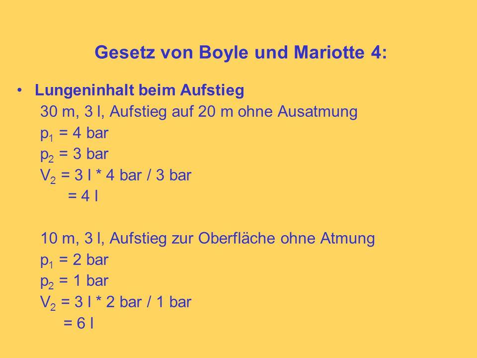 Gesetz von Boyle und Mariotte 4: Lungeninhalt beim Aufstieg 30 m, 3 l, Aufstieg auf 20 m ohne Ausatmung p 1 = 4 bar p 2 = 3 bar V 2 = 3 l * 4 bar / 3 bar = 4 l 10 m, 3 l, Aufstieg zur Oberfläche ohne Atmung p 1 = 2 bar p 2 = 1 bar V 2 = 3 l * 2 bar / 1 bar = 6 l