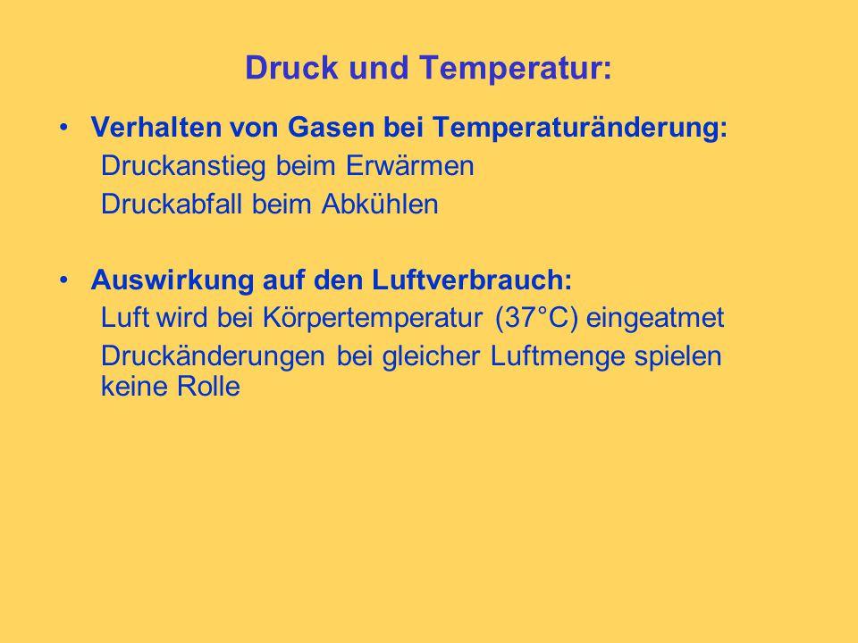 Druck und Temperatur: Verhalten von Gasen bei Temperaturänderung: Druckanstieg beim Erwärmen Druckabfall beim Abkühlen Auswirkung auf den Luftverbrauch: Luft wird bei Körpertemperatur (37°C) eingeatmet Druckänderungen bei gleicher Luftmenge spielen keine Rolle