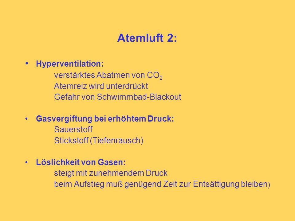 Atemluft 2: Hyperventilation: verstärktes Abatmen von CO 2 Atemreiz wird unterdrückt Gefahr von Schwimmbad-Blackout Gasvergiftung bei erhöhtem Druck: Sauerstoff Stickstoff (Tiefenrausch) Löslichkeit von Gasen: steigt mit zunehmendem Druck beim Aufstieg muß genügend Zeit zur Entsättigung bleiben )