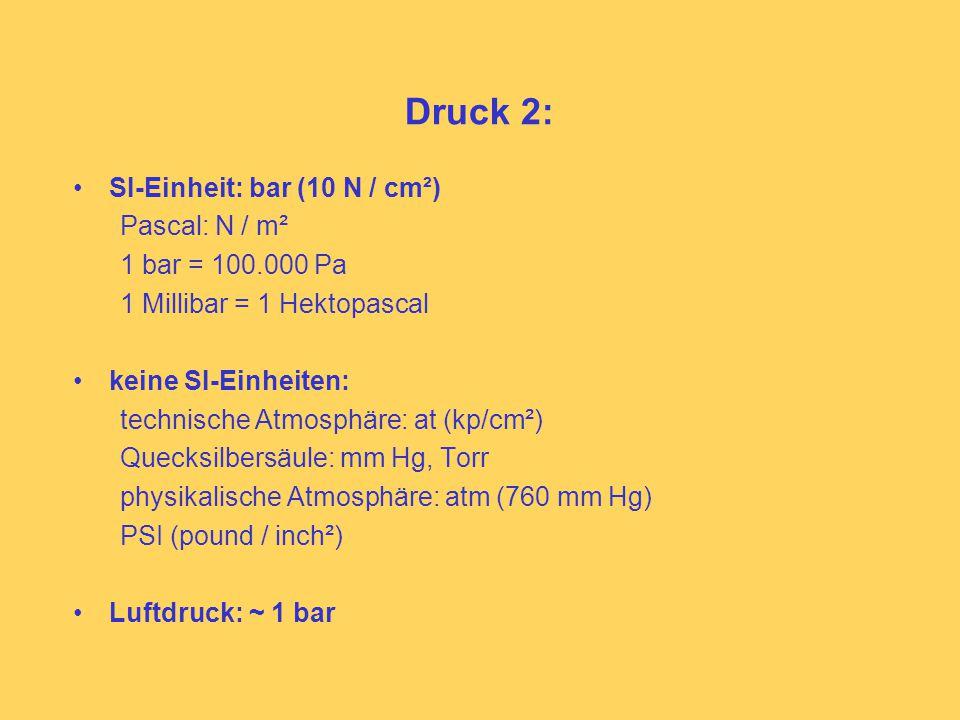 Druck 2: SI-Einheit: bar (10 N / cm²) Pascal: N / m² 1 bar = 100.000 Pa 1 Millibar = 1 Hektopascal keine SI-Einheiten: technische Atmosphäre: at (kp/cm²) Quecksilbersäule: mm Hg, Torr physikalische Atmosphäre: atm (760 mm Hg) PSI (pound / inch²) Luftdruck: ~ 1 bar