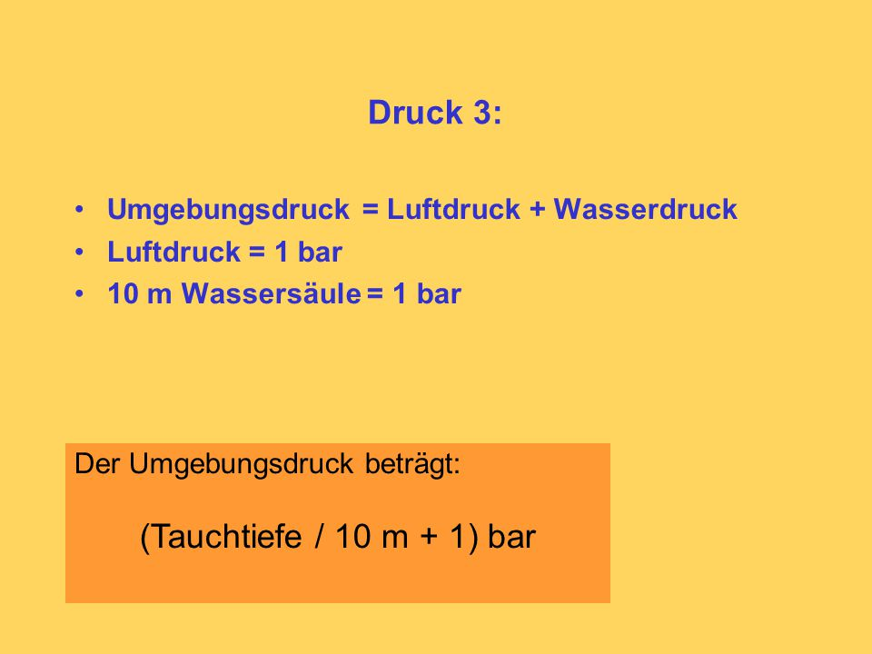 Druck 3: Umgebungsdruck = Luftdruck + Wasserdruck Luftdruck = 1 bar 10 m Wassersäule = 1 bar Der Umgebungsdruck beträgt: (Tauchtiefe / 10 m + 1) bar