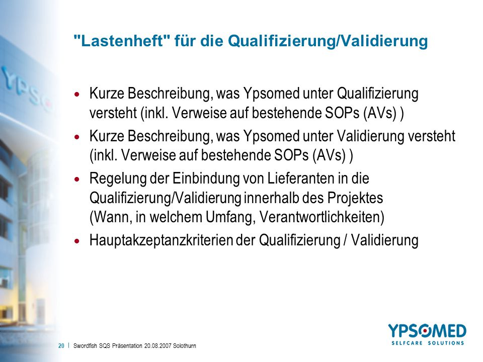 Swordfish SQS Präsentation 20.08.2007 Solothurn 20 Lastenheft für die Qualifizierung/Validierung Kurze Beschreibung, was Ypsomed unter Qualifizierung versteht (inkl.