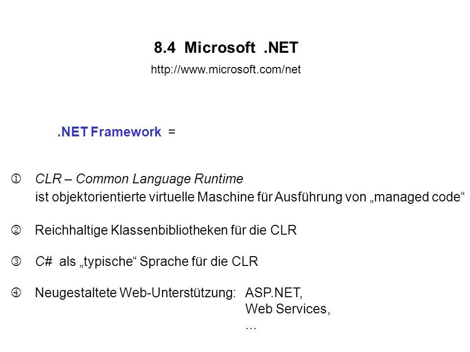 """8.4 Microsoft.NET http://www.microsoft.com/net.NET Framework =  CLR – Common Language Runtime ist objektorientierte virtuelle Maschine für Ausführung von """"managed code  Reichhaltige Klassenbibliotheken für die CLR  C# als """"typische Sprache für die CLR  Neugestaltete Web-Unterstützung: ASP.NET, Web Services,..."""