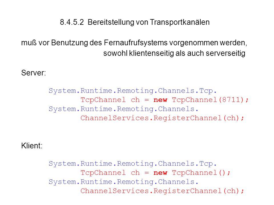 8.4.5.2 Bereitstellung von Transportkanälen muß vor Benutzung des Fernaufrufsystems vorgenommen werden, sowohl klientenseitig als auch serverseitig Server: System.Runtime.Remoting.Channels.Tcp.
