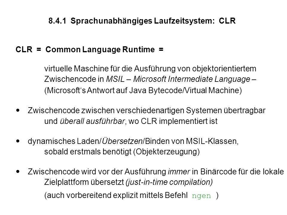 8.4.1 Sprachunabhängiges Laufzeitsystem: CLR CLR = Common Language Runtime = virtuelle Maschine für die Ausführung von objektorientiertem Zwischencode in MSIL – Microsoft Intermediate Language – (Microsoft's Antwort auf Java Bytecode/Virtual Machine)  Zwischencode zwischen verschiedenartigen Systemen übertragbar und überall ausführbar, wo CLR implementiert ist  dynamisches Laden/Übersetzen/Binden von MSIL-Klassen, sobald erstmals benötigt (Objekterzeugung)  Zwischencode wird vor der Ausführung immer in Binärcode für die lokale Zielplattform übersetzt (just-in-time compilation) (auch vorbereitend explizit mittels Befehl ngen )