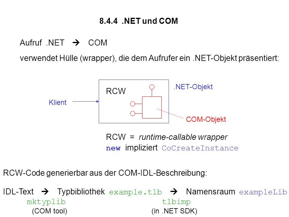 8.4.4.NET und COM Aufruf.NET  COM verwendet Hülle (wrapper), die dem Aufrufer ein.NET-Objekt präsentiert:.NET-Objekt Klient COM-Objekt RCW RCW = runtime-callable wrapper new impliziert CoCreateInstance RCW-Code generierbar aus der COM-IDL-Beschreibung: IDL-Text  Typbibliothek example.tlb  Namensraum exampleLib mktyplib tlbimp (COM tool) (in.NET SDK)