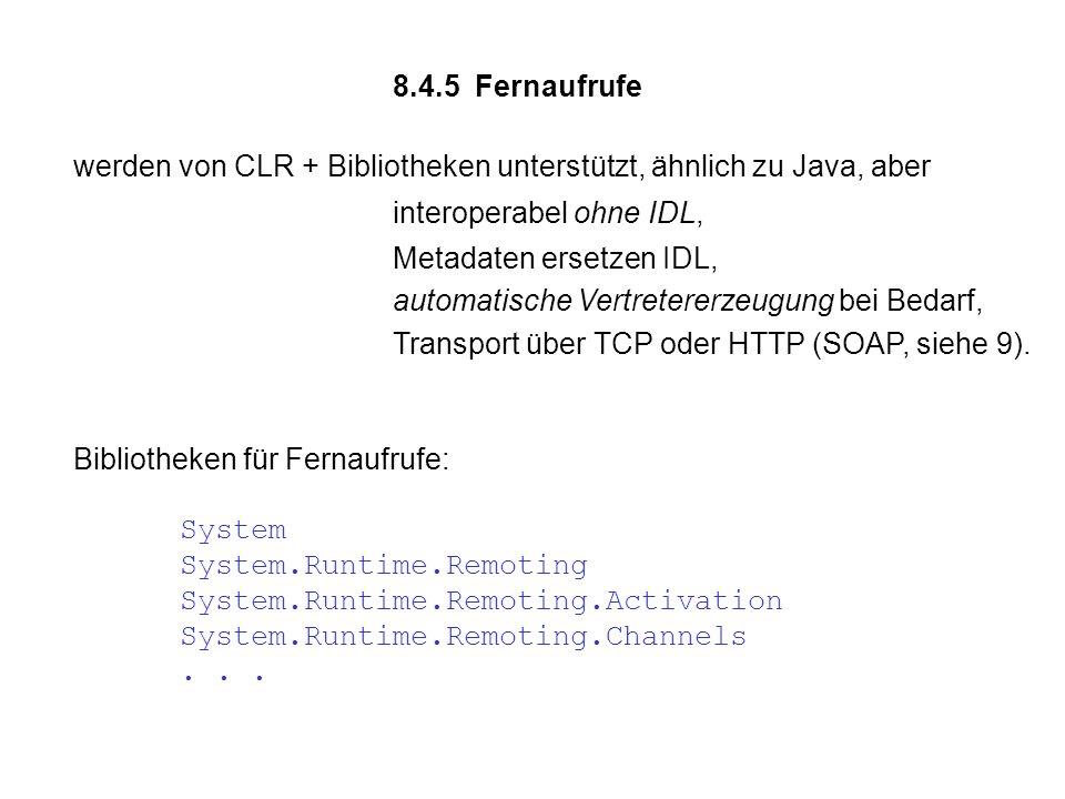 8.4.5 Fernaufrufe werden von CLR + Bibliotheken unterstützt, ähnlich zu Java, aber interoperabel ohne IDL, Metadaten ersetzen IDL, automatische Vertretererzeugung bei Bedarf, Transport über TCP oder HTTP (SOAP, siehe 9).