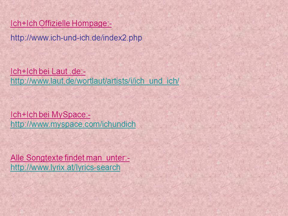 Ich+Ich Offizielle Hompage:- http://www.ich-und-ich.de/index2.php Ich+Ich bei Laut.de:- http://www.laut.de/wortlaut/artists/i/ich_und_ich/ Ich+Ich bei