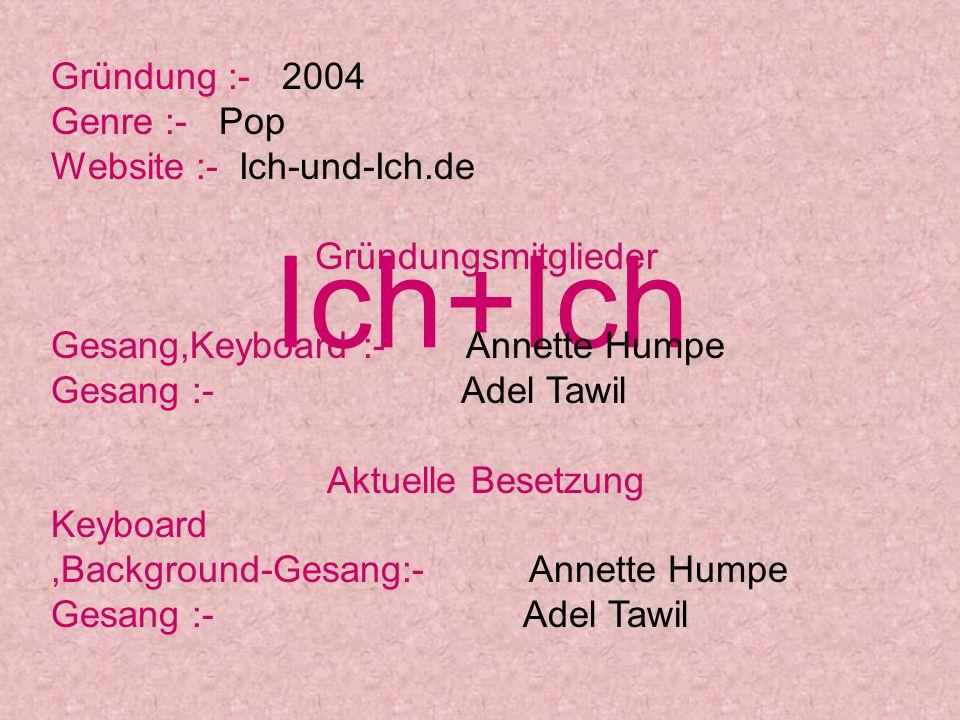 Gründung :- 2004 Genre :- Pop Website :- Ich-und-Ich.de Gründungsmitglieder Gesang,Keyboard :- Annette Humpe Gesang :- Adel Tawil Aktuelle Besetzung K