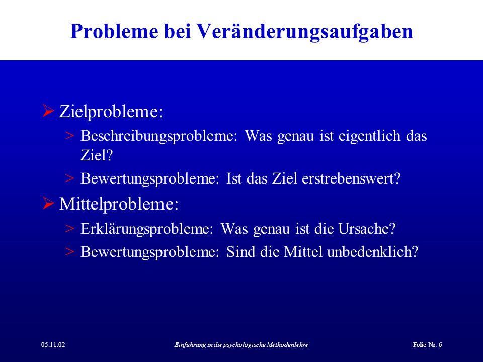 05.11.02Einführung in die psychologische MethodenlehreFolie Nr. 6 Probleme bei Veränderungsaufgaben  Zielprobleme: >Beschreibungsprobleme: Was genau