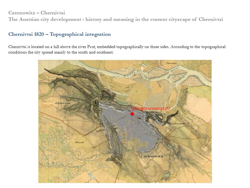 Czernowitz – Chernivtsi The Austrian city development - history and meaning in the current cityscape of Chernivtsi Chernivtsi 1820 – Topographical integration Chernivtsi is located on a hill above the river Prut, embedded topographically on three sides.