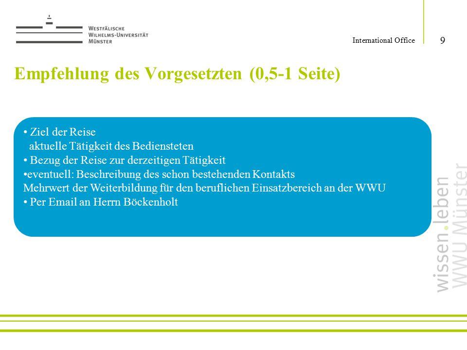 Empfehlung des Vorgesetzten (0,5-1 Seite) 9 International Office Ziel der Reise aktuelle Tätigkeit des Bediensteten Bezug der Reise zur derzeitigen Tä