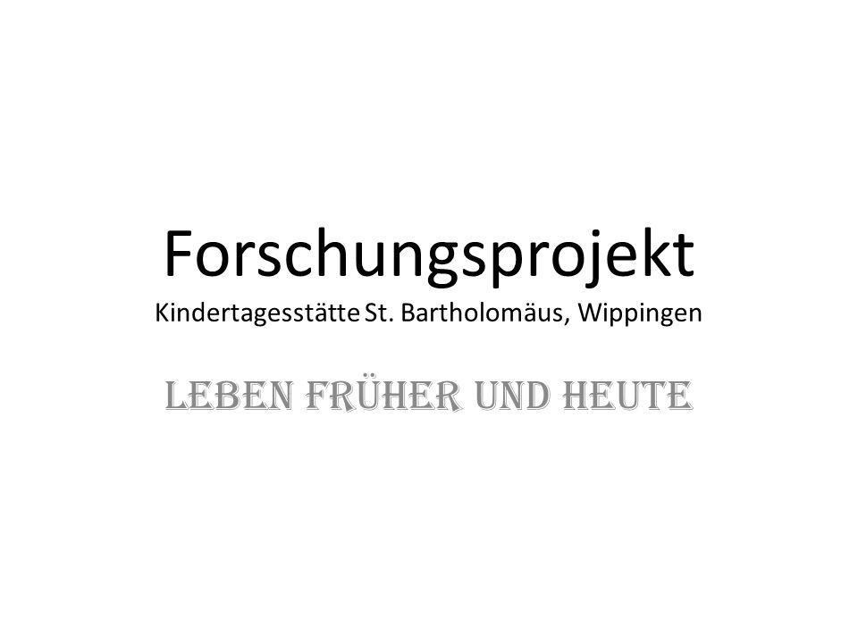 Forschungsprojekt Kindertagesstätte St. Bartholomäus, Wippingen Leben früher und heute