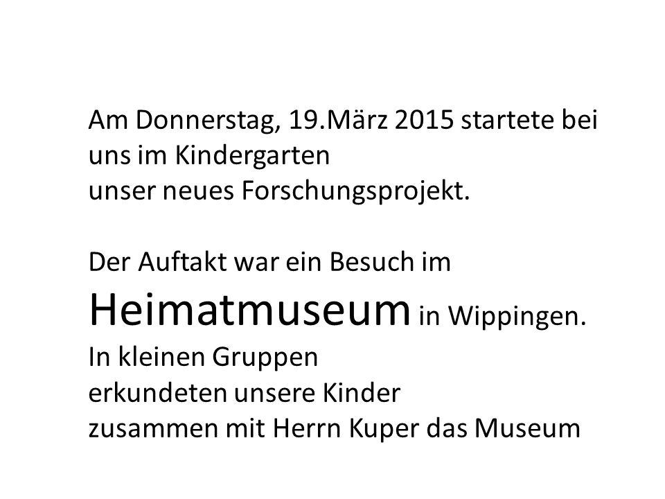 Am Donnerstag, 19.März 2015 startete bei uns im Kindergarten unser neues Forschungsprojekt. Der Auftakt war ein Besuch im Heimatmuseum in Wippingen. I