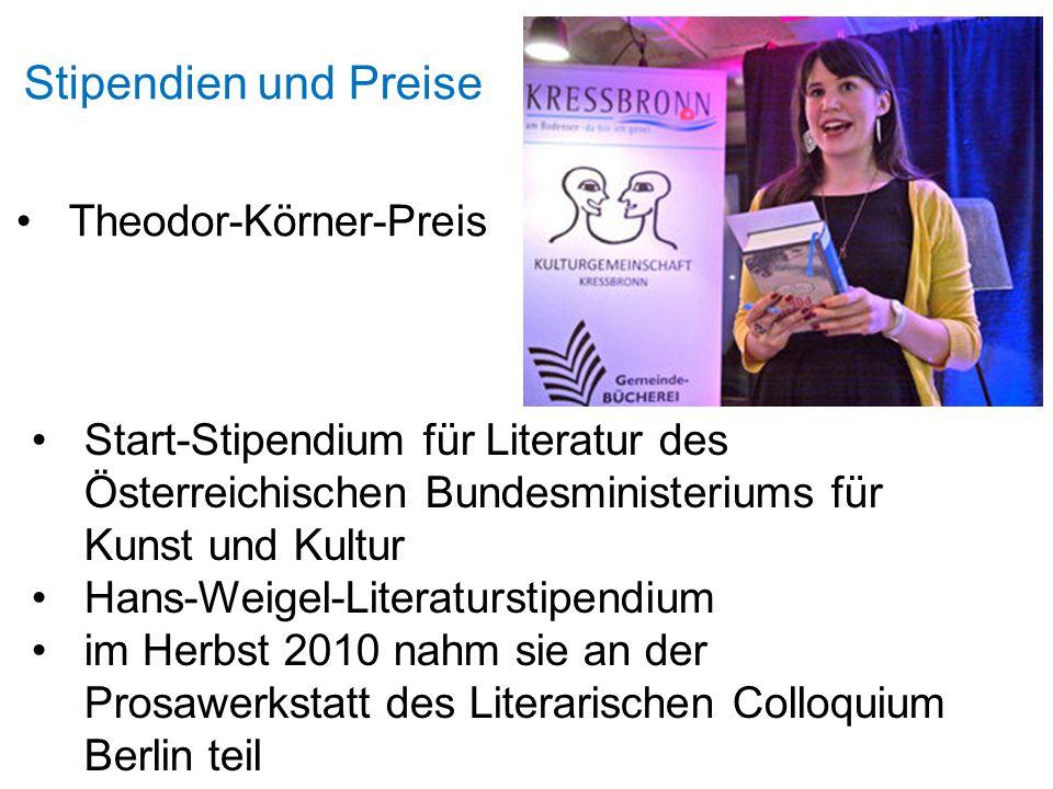 Stipendien und Preise Theodor-Körner-Preis Start-Stipendium für Literatur des Österreichischen Bundesministeriums für Kunst und Kultur Hans-Weigel-Literaturstipendium im Herbst 2010 nahm sie an der Prosawerkstatt des Literarischen Colloquium Berlin teil