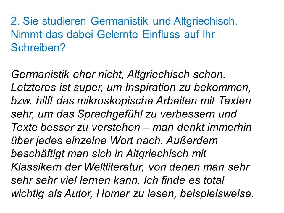 2. Sie studieren Germanistik und Altgriechisch. Nimmt das dabei Gelernte Einfluss auf Ihr Schreiben? Germanistik eher nicht, Altgriechisch schon. Letz