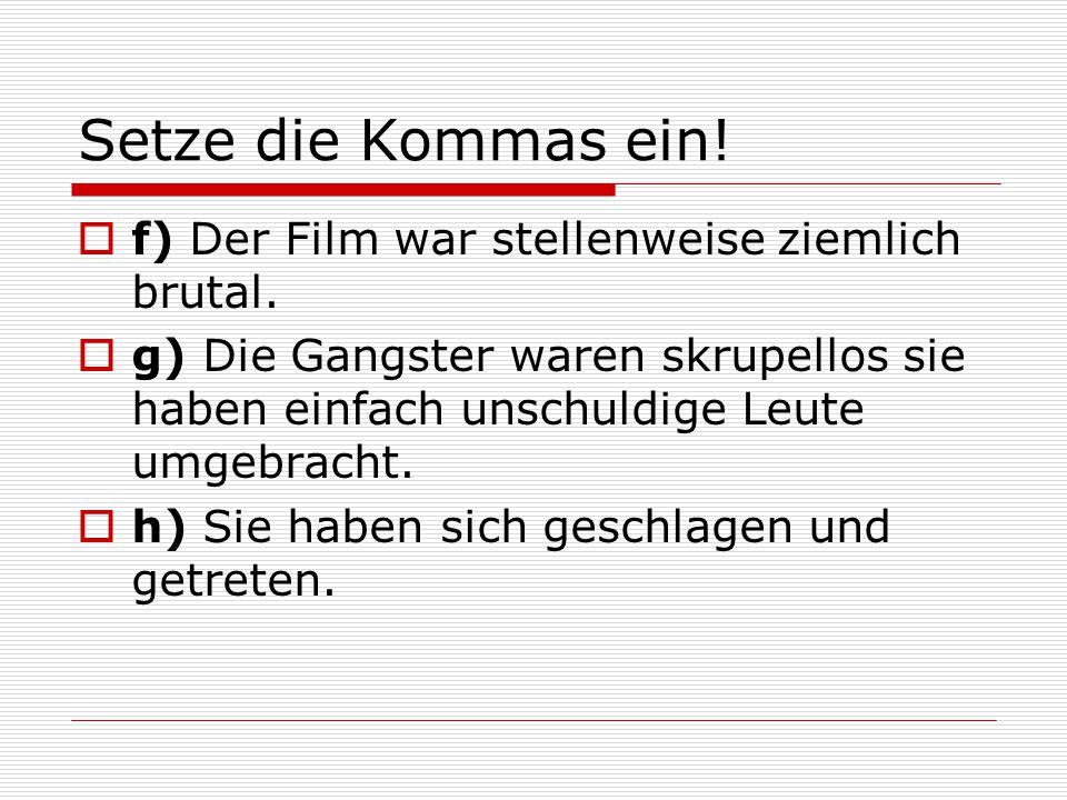 Setze die Kommas ein!  f) Der Film war stellenweise ziemlich brutal.  g) Die Gangster waren skrupellos sie haben einfach unschuldige Leute umgebrach