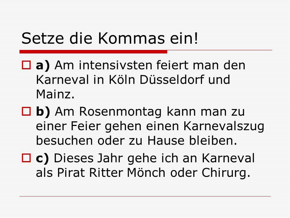 Setze die Kommas ein!  a) Am intensivsten feiert man den Karneval in Köln Düsseldorf und Mainz.  b) Am Rosenmontag kann man zu einer Feier gehen ein