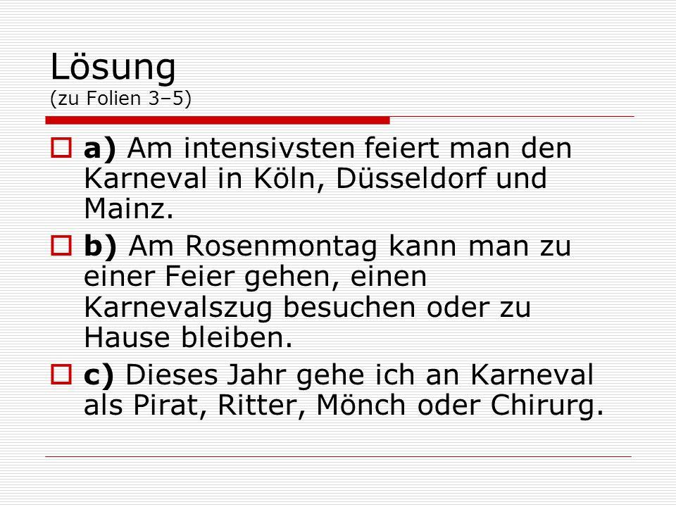 Lösung (zu Folien 3–5)  a) Am intensivsten feiert man den Karneval in Köln, Düsseldorf und Mainz.  b) Am Rosenmontag kann man zu einer Feier gehen,