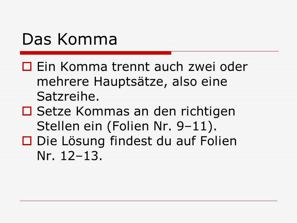Das Komma  Ein Komma trennt auch zwei oder mehrere Hauptsätze, also eine Satzreihe.  Setze Kommas an den richtigen Stellen ein (Folien Nr. 9–11). 