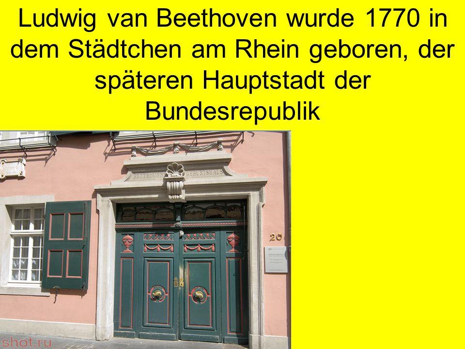 Ludwig van Beethoven wurde 1770 in dem Städtchen am Rhein geboren, der späteren Hauptstadt der Bundesrepublik