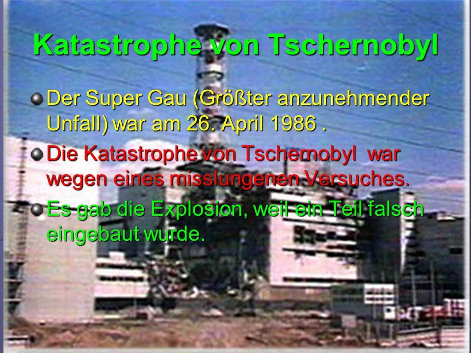Katastrophe von Tschernobyl Der Super Gau (Größter anzunehmender Unfall) war am 26. April 1986. Die Katastrophe von Tschernobyl war wegen eines misslu