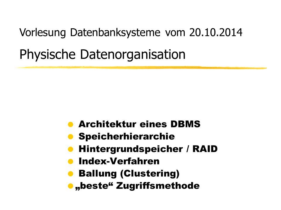 """Vorlesung Datenbanksysteme vom 20.10.2014 Physische Datenorganisation  Architektur eines DBMS  Speicherhierarchie  Hintergrundspeicher / RAID  Index-Verfahren  Ballung (Clustering)  """"beste Zugriffsmethode"""