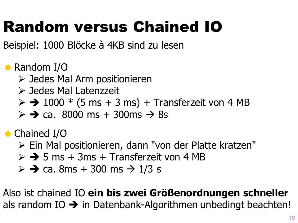 12 Random versus Chained IO Beispiel: 1000 Blöcke à 4KB sind zu lesen  Random I/O  Jedes Mal Arm positionieren  Jedes Mal Latenzzeit  1000 * (5 ms + 3 ms) + Transferzeit von 4 MB  ca.