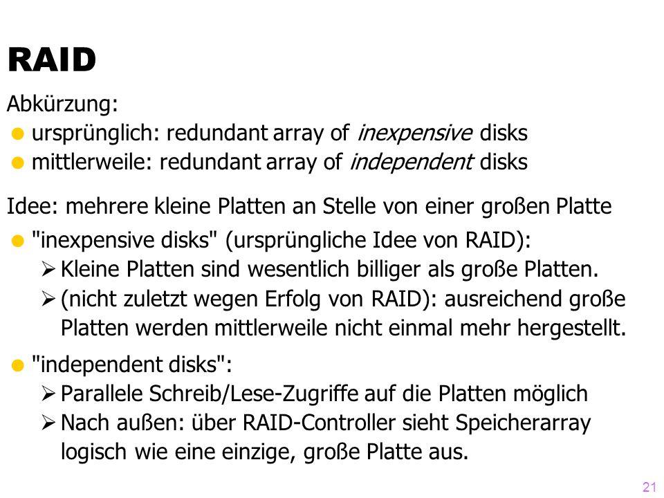 21 Abkürzung:  ursprünglich: redundant array of inexpensive disks  mittlerweile: redundant array of independent disks Idee: mehrere kleine Platten an Stelle von einer großen Platte  inexpensive disks (ursprüngliche Idee von RAID):  Kleine Platten sind wesentlich billiger als große Platten.
