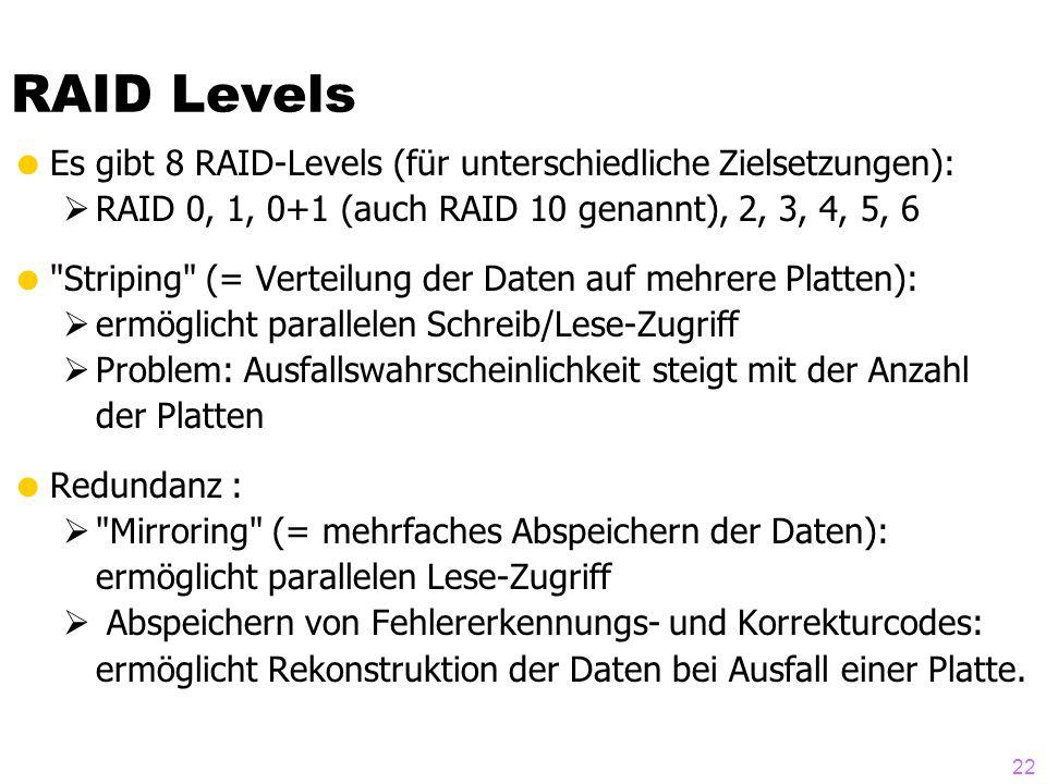 22  Es gibt 8 RAID-Levels (für unterschiedliche Zielsetzungen):  RAID 0, 1, 0+1 (auch RAID 10 genannt), 2, 3, 4, 5, 6  Striping (= Verteilung der Daten auf mehrere Platten):  ermöglicht parallelen Schreib/Lese-Zugriff  Problem: Ausfallswahrscheinlichkeit steigt mit der Anzahl der Platten  Redundanz :  Mirroring (= mehrfaches Abspeichern der Daten): ermöglicht parallelen Lese-Zugriff  Abspeichern von Fehlererkennungs- und Korrekturcodes: ermöglicht Rekonstruktion der Daten bei Ausfall einer Platte.