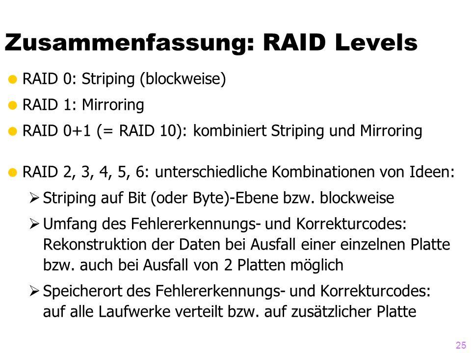 25  RAID 0: Striping (blockweise)  RAID 1: Mirroring  RAID 0+1 (= RAID 10): kombiniert Striping und Mirroring  RAID 2, 3, 4, 5, 6: unterschiedliche Kombinationen von Ideen:  Striping auf Bit (oder Byte)-Ebene bzw.