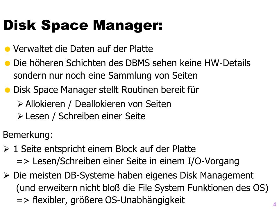 4  Verwaltet die Daten auf der Platte  Die höheren Schichten des DBMS sehen keine HW-Details sondern nur noch eine Sammlung von Seiten  Disk Space Manager stellt Routinen bereit für  Allokieren / Deallokieren von Seiten  Lesen / Schreiben einer Seite Bemerkung:  1 Seite entspricht einem Block auf der Platte => Lesen/Schreiben einer Seite in einem I/O-Vorgang  Die meisten DB-Systeme haben eigenes Disk Management (und erweitern nicht bloß die File System Funktionen des OS) => flexibler, größere OS-Unabhängigkeit Disk Space Manager: