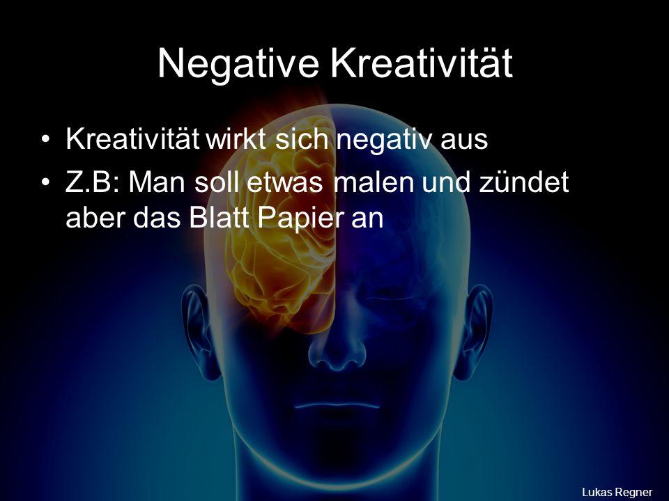 Negative Kreativität Lukas Regner Kreativität wirkt sich negativ aus Z.B: Man soll etwas malen und zündet aber das Blatt Papier an