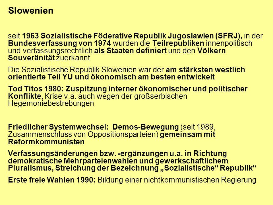 Slowenien Referendum auf Vorschlag der Sozialistischen Partei: überwältigende Mehrheit (88,5%) für Unabhängigkeit (Beteiligung 93,2%), Proklamation durch Parlament 1991, 10 Tage später Angriff der jugoslawischen Volksarmee, Waffenstillstand nach 10 Tagen Krieg; EG vermittelte > Unabhängigkeit um 3 Monate verzögert Ende 1991 Verabschiedung der neuen Verfassung, 1992 Aufnahme in die UNO (schon vor Unabhängigkeit EG orientiert, auch als Ausdruck des Bruches mit Belgrad und dem Balkan) politisch und ökonomisch im Vgl.