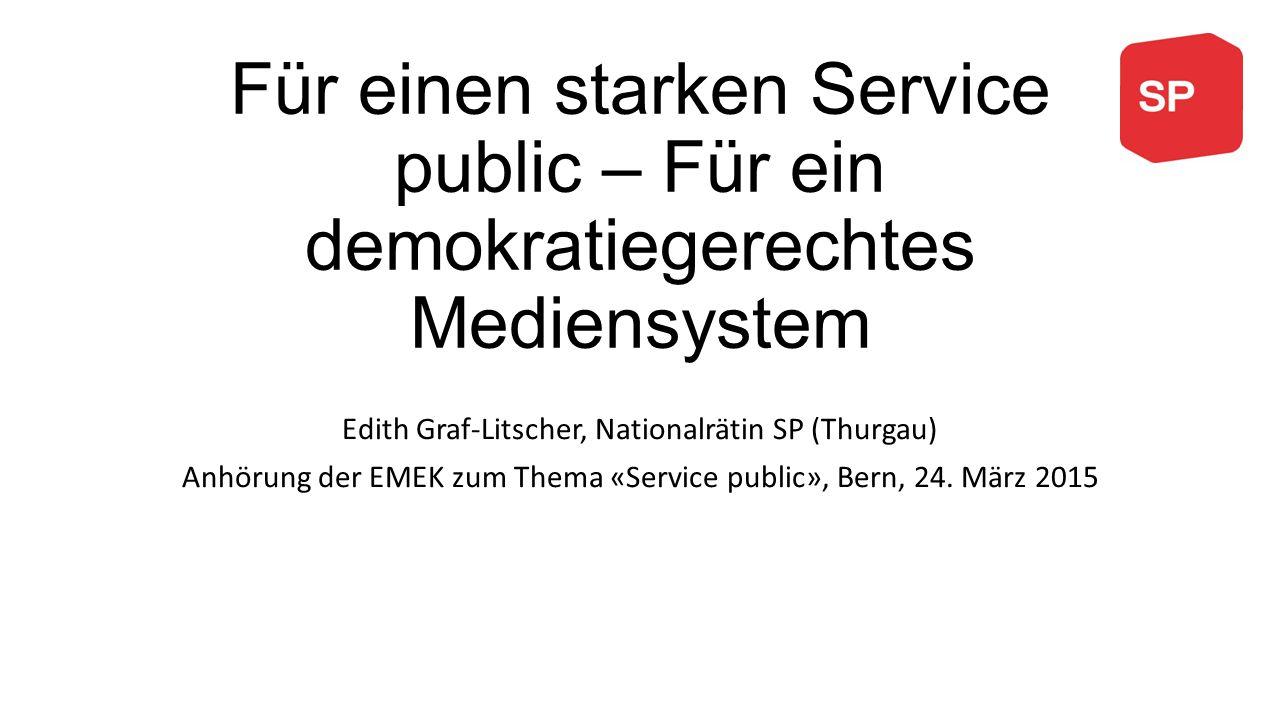 Für einen starken Service public – Für ein demokratiegerechtes Mediensystem Edith Graf-Litscher, Nationalrätin SP (Thurgau) Anhörung der EMEK zum Thema «Service public», Bern, 24.