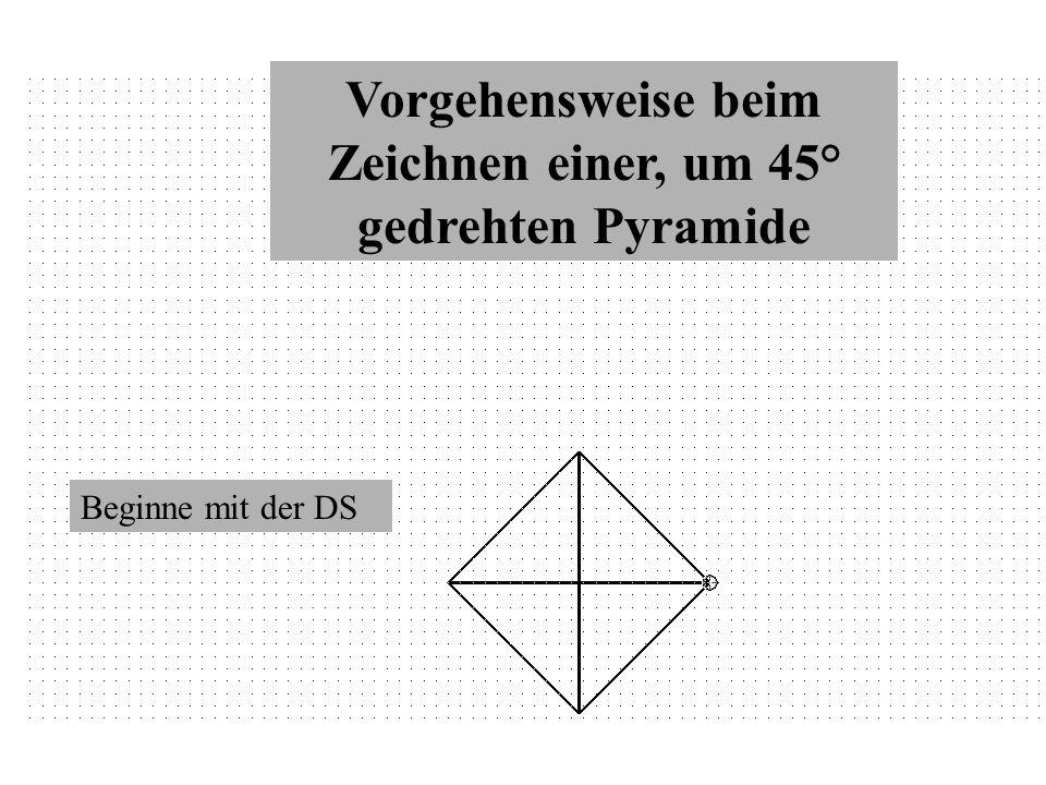 Vorgehensweise beim Zeichnen einer, um 45° gedrehten Pyramide Beginne mit der DS