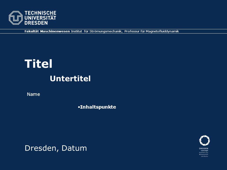 Titel Untertitel Fakultät Maschinenwesen Institut für Strömungsmechanik, Professur für Magnetofluiddynamik Dresden, Datum Inhaltspunkte Name