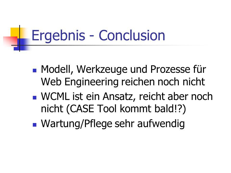 Ergebnis - Conclusion Modell, Werkzeuge und Prozesse für Web Engineering reichen noch nicht WCML ist ein Ansatz, reicht aber noch nicht (CASE Tool kommt bald!?) Wartung/Pflege sehr aufwendig