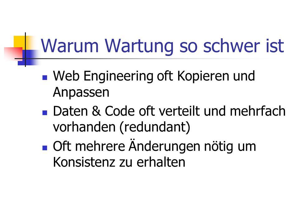 Warum Wartung so schwer ist Web Engineering oft Kopieren und Anpassen Daten & Code oft verteilt und mehrfach vorhanden (redundant) Oft mehrere Änderungen nötig um Konsistenz zu erhalten