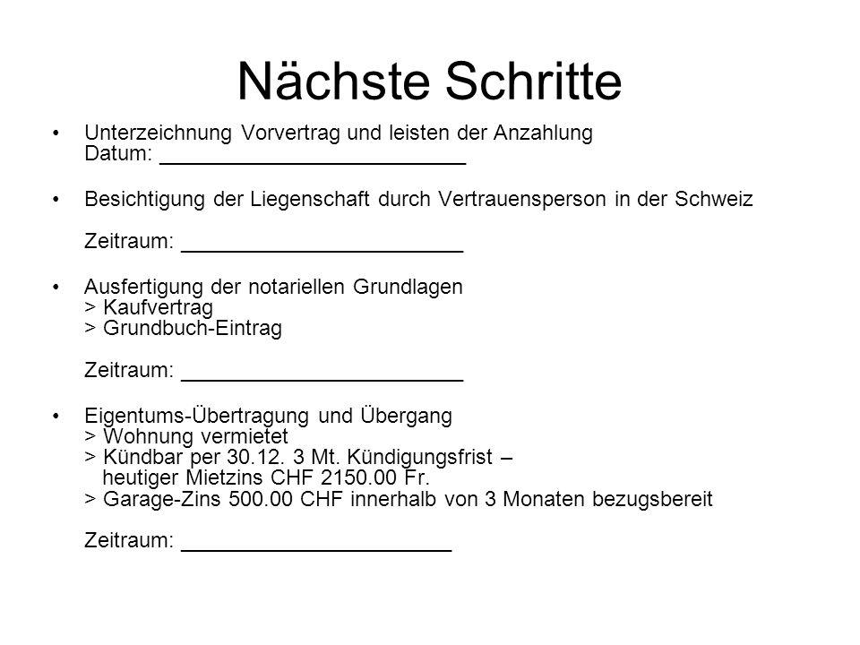 Nächste Schritte Unterzeichnung Vorvertrag und leisten der Anzahlung Datum: __________________________ Besichtigung der Liegenschaft durch Vertrauensperson in der Schweiz Zeitraum: ________________________ Ausfertigung der notariellen Grundlagen > Kaufvertrag > Grundbuch-Eintrag Zeitraum: ________________________ Eigentums-Übertragung und Übergang > Wohnung vermietet > Kündbar per 30.12.