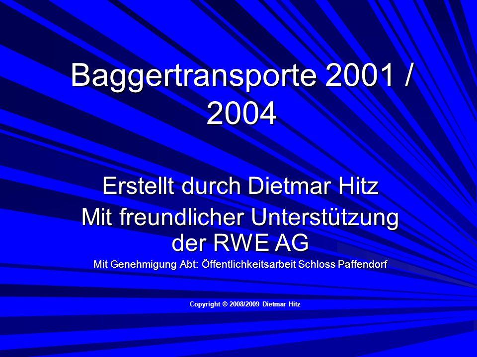 Baggertransporte 2001 / 2004 Erstellt durch Dietmar Hitz Mit freundlicher Unterstützung der RWE AG Mit Genehmigung Abt: Öffentlichkeitsarbeit Schloss Paffendorf Copyright © 2008/2009 Dietmar Hitz