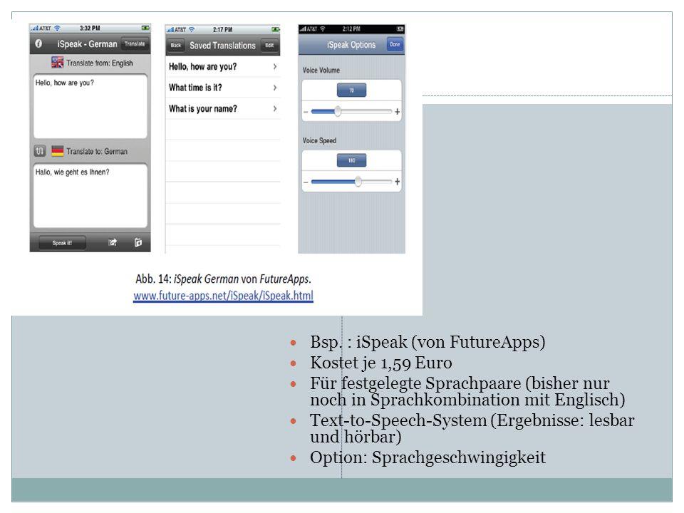 Bsp. : iSpeak (von FutureApps) Kostet je 1,59 Euro Für festgelegte Sprachpaare (bisher nur noch in Sprachkombination mit Englisch) Text-to-Speech-Syst